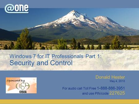 Donald Hester May 4, 2010 For audio call Toll Free 1 - 888-886-3951 and use PIN/code 227625 Windows 7 for IT Professionals Part 1: Security and Control.