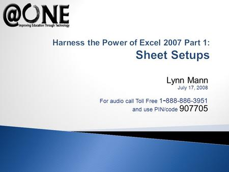 Lynn Mann July 17, 2008 For audio call Toll Free 1 - 888-886-3951 and use PIN/code 907705 Harness the Power of Excel 2007 Part 1: Sheet Setups.