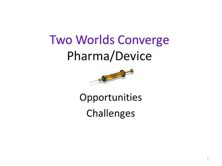 1 Two Worlds Converge Pharma/Device Opportunities Challenges.