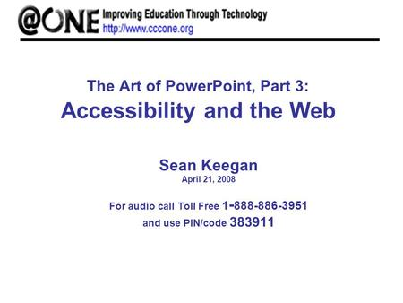 The Art of PowerPoint, Part 3: Accessibility and the Web Sean Keegan April 21, 2008 For audio call Toll Free 1 - 888-886-3951 and use PIN/code 383911.