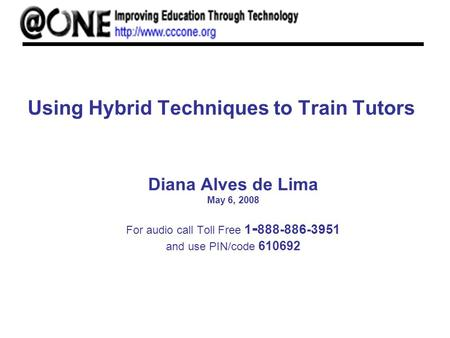 Using Hybrid Techniques to Train Tutors Diana Alves de Lima May 6, 2008 For audio call Toll Free 1 - 888-886-3951 and use PIN/code 610692.