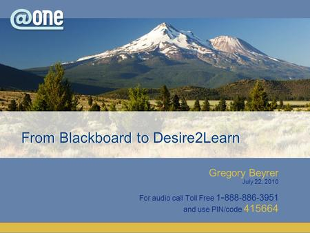 Gregory Beyrer July 22, 2010 For audio call Toll Free 1 - 888-886-3951 and use PIN/code 415664 From Blackboard to Desire2Learn.