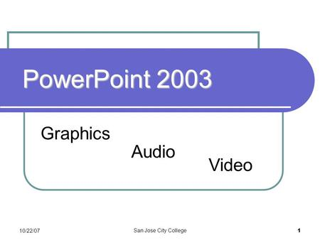 10/22/07 San Jose City College 1 PowerPoint 2003 Graphics Video Audio.