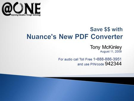 Tony McKinley August 11, 2009 For audio call Toll Free 1 - 888-886-3951 and use PIN/code 942344 Save $$ with Nuance's New PDF Converter.