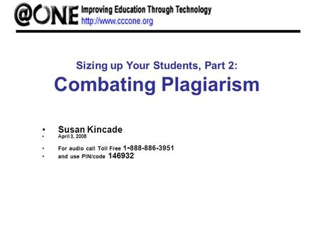 Sizing up Your Students, Part 2: Combating Plagiarism Susan Kincade April 3, 2008 For audio call Toll Free 1 - 888-886-3951 and use PIN/code 146932.