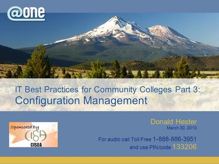 Donald Hester March 30, 2010 For audio call Toll Free 1 - 888-886-3951 and use PIN/code 133206 IT Best Practices for Community Colleges Part 3: Configuration.