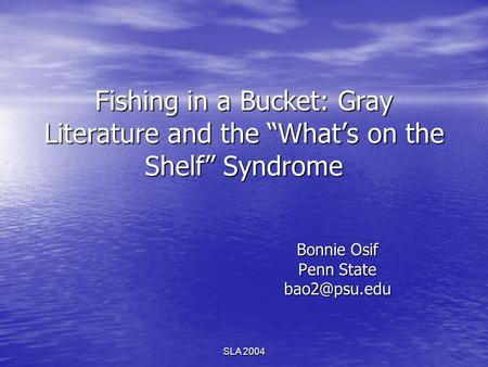 SLA 2004 Fishing in a Bucket: Gray Literature and the Whats on the Shelf Syndrome Bonnie Osif Penn State