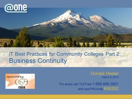 Donald Hester March 9, 2010 For audio call Toll Free 1 - 888-886-3951 and use PIN/code 695202 IT Best Practices for Community Colleges Part 2: Business.