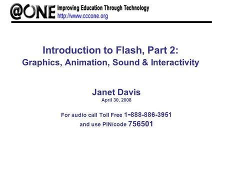 Introduction to Flash, Part 2: Graphics, Animation, Sound & Interactivity Janet Davis April 30, 2008 For audio call Toll Free 1 - 888-886-3951 and use.
