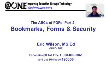 The ABCs of PDFs, Part 2: Bookmarks, Forms & Security Eric Wilson, MS Ed April 1, 2008 For audio call Toll Free 1 - 888-886-3951 and use PIN/code 195056.