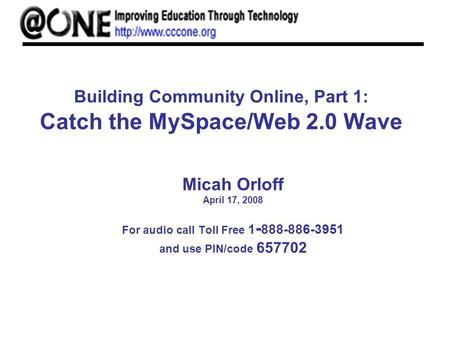 Building Community Online, Part 1: Catch the MySpace/Web 2.0 Wave Micah Orloff April 17, 2008 For audio call Toll Free 1 - 888-886-3951 and use PIN/code.