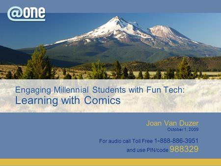 Joan Van Duzer October 1, 2009 For audio call Toll Free 1 - 888-886-3951 and use PIN/code 988329 Engaging Millennial Students with Fun Tech: Learning with.