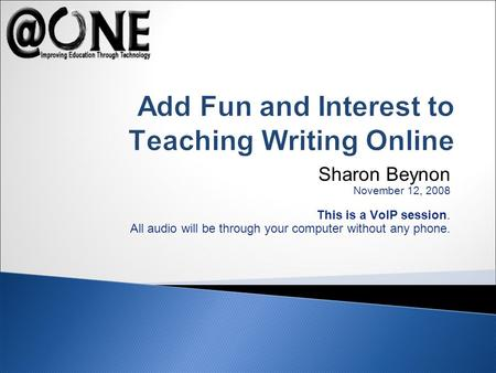 Sharon Beynon November 12, 2008 This is a VoIP session. All audio will be through your computer without any phone. Add Fun and Interest to Teaching Writing.