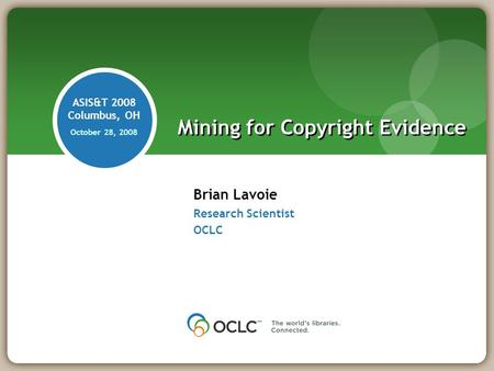 Brian Lavoie Research Scientist OCLC Mining for Copyright Evidence ASIS&T 2008 Columbus, OH October 28, 2008.