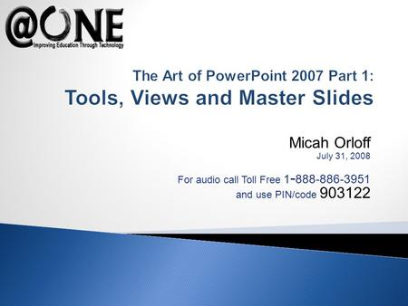 Micah Orloff July 31, 2008 For audio call Toll Free 1 - 888-886-3951 and use PIN/code 903122 The Art of PowerPoint 2007 Part 1: Tools, Views and Master.