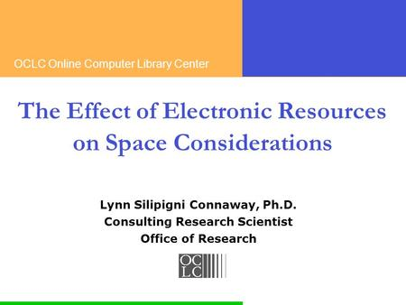 OCLC Online Computer Library Center The Effect of Electronic Resources on Space Considerations Lynn Silipigni Connaway, Ph.D. Consulting Research Scientist.