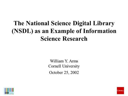 1 William Y. Arms Cornell University October 25, 2002 The National Science Digital Library (NSDL) as an Example of Information Science Research.