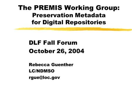 The PREMIS Working Group: Preservation Metadata for Digital Repositories DLF Fall Forum October 26, 2004 Rebecca Guenther LC/NDMSO