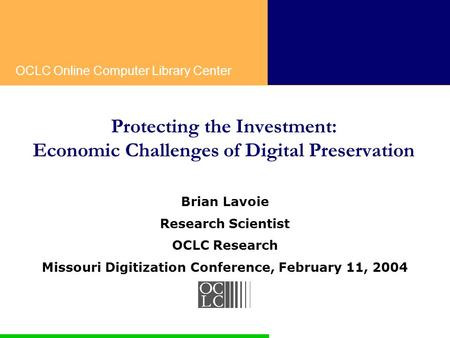 OCLC Online Computer Library Center Protecting the Investment: Economic Challenges of Digital Preservation Brian Lavoie Research Scientist OCLC Research.