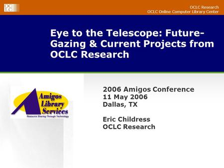 OCLC Research OCLC Online Computer Library Center Eye to the Telescope: Future- Gazing & Current Projects from OCLC Research 2006 Amigos Conference 11.