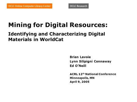 Mining for Digital Resources: Identifying and Characterizing Digital Materials in WorldCat Brian Lavoie Lynn Silipigni Connaway Ed ONeill ACRL 12 th National.