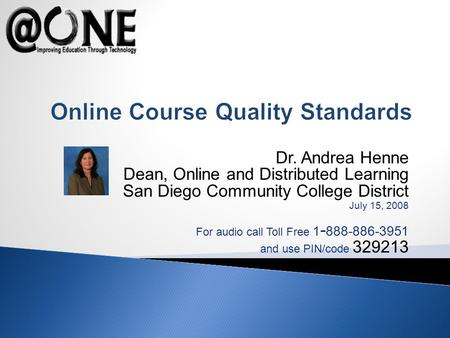 Dr. Andrea Henne Dean, Online and Distributed Learning San Diego Community College District July 15, 2008 For audio call Toll Free 1 - 888-886-3951 and.