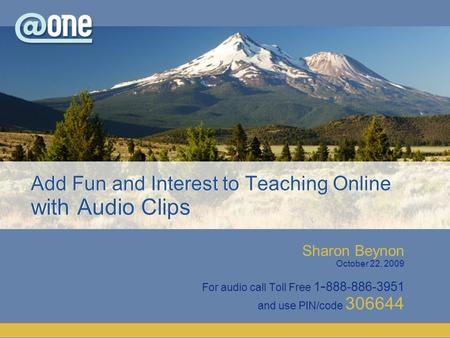 Sharon Beynon October 22, 2009 For audio call Toll Free 1 - 888-886-3951 and use PIN/code 306644 Add Fun and Interest to Teaching Online with Audio Clips.