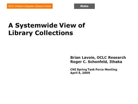 Ithaka A Systemwide View of Library Collections Brian Lavoie, OCLC Research Roger C. Schonfeld, Ithaka CNI Spring Task Force Meeting April 5, 2005.
