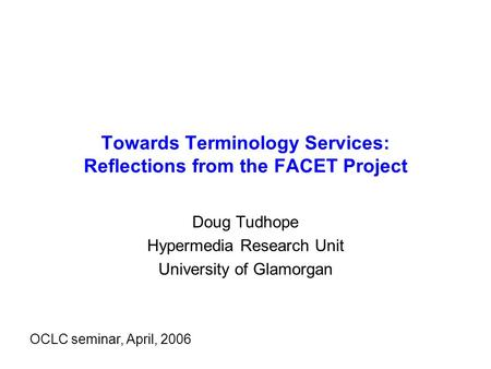 Towards Terminology Services: Reflections from the FACET Project Doug Tudhope Hypermedia Research Unit University of Glamorgan OCLC seminar, April, 2006.