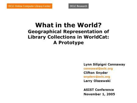 What in the World? Geographical Representation of Library Collections in WorldCat: A Prototype Lynn Silipigni Connaway Clifton Snyder.