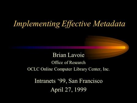 Implementing Effective Metadata Brian Lavoie Office of Research OCLC Online Computer Library Center, Inc. Intranets 99, San Francisco April 27, 1999.
