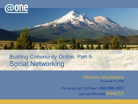 Michelle Macfarlane November 10, 2009 For audio call Toll Free 1 - 888-886-3951 and use PIN/code 944851 Building Community Online, Part 5: Social Networking.