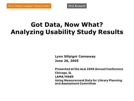 Got Data, Now What? Analyzing Usability Study Results Lynn Silipigni Connaway June 26, 2005 Presented at the ALA 2005 Annual Conference Chicago, IL LAMA/MAES.