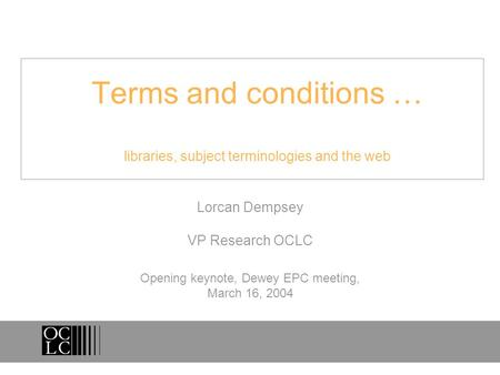 Terms and conditions … libraries, subject terminologies and the web Lorcan Dempsey VP Research OCLC Opening keynote, Dewey EPC meeting, March 16, 2004.