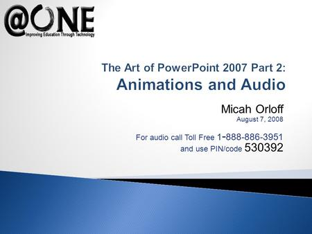 Micah Orloff August 7, 2008 For audio call Toll Free 1 - 888-886-3951 and use PIN/code 530392 The Art of PowerPoint 2007 Part 2: Animations and Audio.