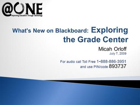 Micah Orloff July 7, 2009 For audio call Toll Free 1 - 888-886-3951 and use PIN/code 893737 What's New on Blackboard: Exploring the Grade Center.