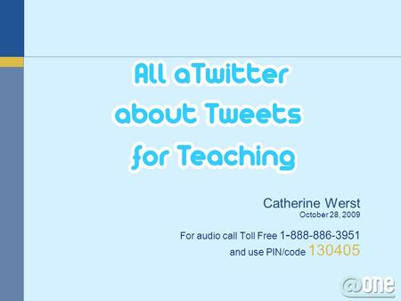 Catherine Werst October 28, 2009 For audio call Toll Free 1 - 888-886-3951 and use PIN/code 130405.