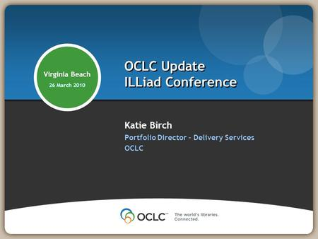 Katie Birch Portfolio Director – Delivery Services OCLC OCLC Update ILLiad Conference Virginia Beach 26 March 2010.