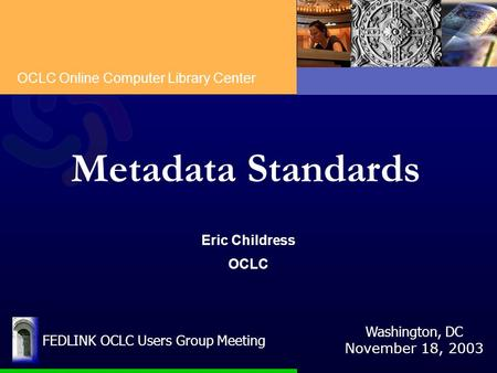 OCLC Online Computer Library Center Metadata Standards Eric Childress OCLC Washington, DC November 18, 2003 FEDLINK OCLC Users Group Meeting.