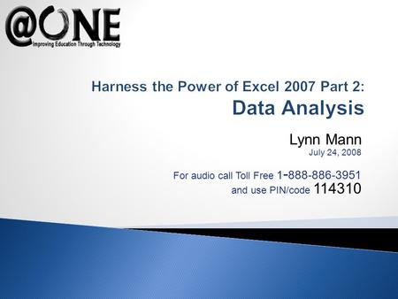 Lynn Mann July 24, 2008 For audio call Toll Free 1 - 888-886-3951 and use PIN/code 114310 Harness the Power of Excel 2007 Part 2: Data Analysis.