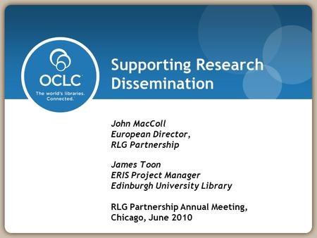 Supporting Research Dissemination John MacColl European Director, RLG Partnership James Toon ERIS Project Manager Edinburgh University Library RLG Partnership.