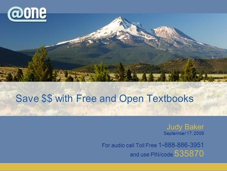 Judy Baker September 17, 2009 For audio call Toll Free 1 - 888-886-3951 and use PIN/code 535870 Save $$ with Free and Open Textbooks.