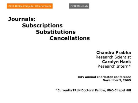 Journals: Subscriptions Substitutions Cancellations Chandra Prabha Research Scientist Carolyn Hank Research Intern* XXV Annual Charleston Conference November.