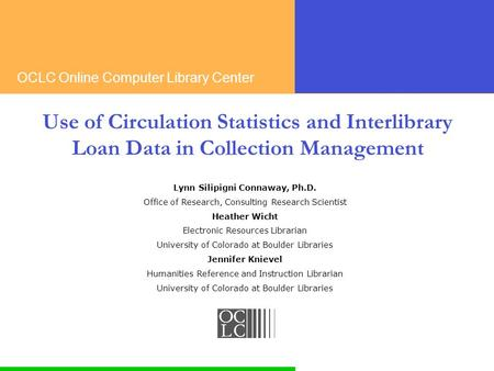 OCLC Online Computer Library Center Use of Circulation Statistics and Interlibrary Loan Data in Collection Management Lynn Silipigni Connaway, Ph.D. Office.