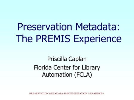 PRESERVATION METADATA: IMPLEMENTATION STRATEGIES Preservation Metadata: The PREMIS Experience Priscilla Caplan Florida Center for Library Automation (FCLA)