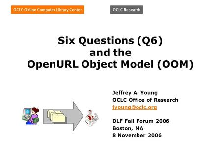 Six Questions (Q6) and the OpenURL Object Model (OOM) Jeffrey A. Young OCLC Office of Research DLF Fall Forum 2006 Boston, MA 8 November.