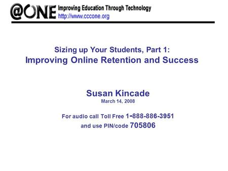 Sizing up Your Students, Part 1: Improving Online Retention and Success Susan Kincade March 14, 2008 For audio call Toll Free 1 - 888-886-3951 and use.