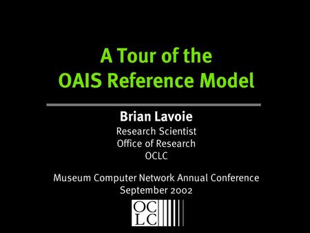 A Tour of the OAIS Reference Model Brian Lavoie Research Scientist Office of Research OCLC Museum Computer Network Annual Conference September 2002.