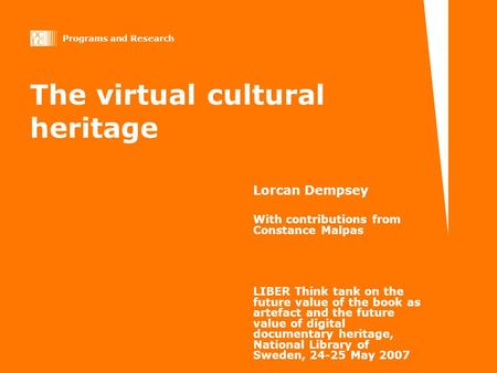 Programs and Research The virtual cultural heritage Lorcan Dempsey With contributions from Constance Malpas LIBER Think tank on the future value of the.