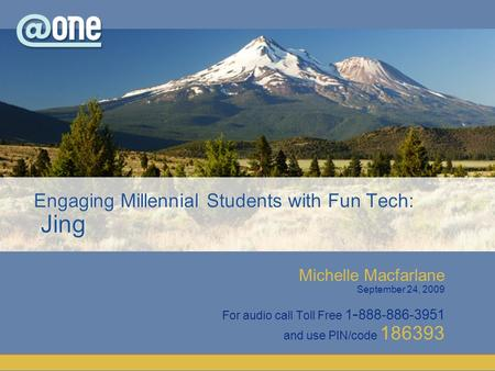 Michelle Macfarlane September 24, 2009 For audio call Toll Free 1 - 888-886-3951 and use PIN/code 186393 Engaging Millennial Students with Fun Tech: Jing.